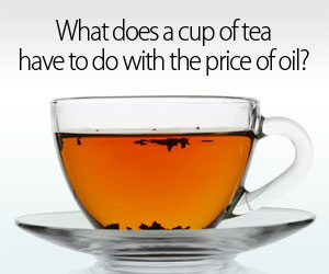 What does a cup of tea have to do with the price of oil?